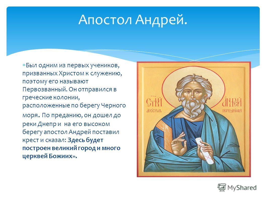 Апостол Андрей. Был одним из первых учеников, призванных Христом к служению, поэтому его называют Первозванный. Он отправился в греческие колонии, расположенные по берегу Черного моря. По преданию, он дошел до реки Днепр и на его высоком берегу апост