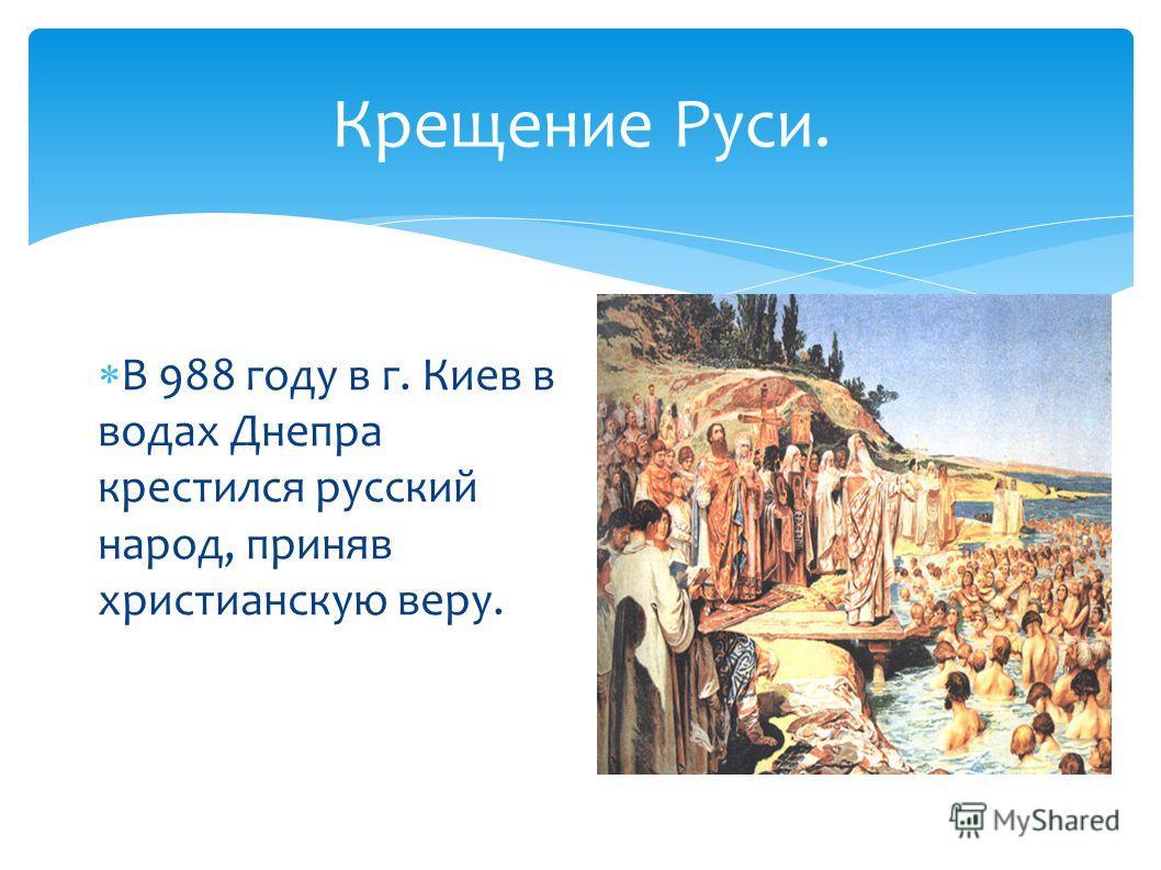 Крещение Руси. В 988 году в г. Киев в водах Днепра крестился русский народ, приняв христианскую веру.