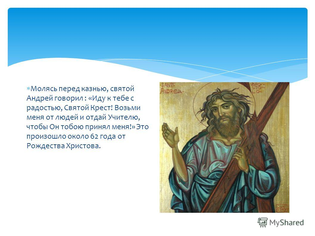 Молясь перед казнью, святой Андрей говорил : «Иду к тебе с радостью, Святой Крест! Возьми меня от людей и отдай Учителю, чтобы Он тобою принял меня!» Это произошло около 62 года от Рождества Христова.