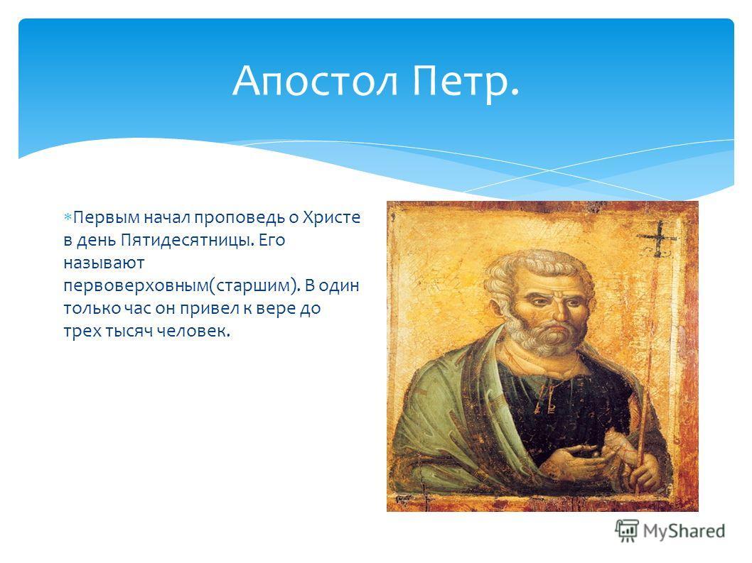 Апостол Петр. Первым начал проповедь о Христе в день Пятидесятницы. Его называют первоверховным(старшим). В один только час он привел к вере до трех тысяч человек.