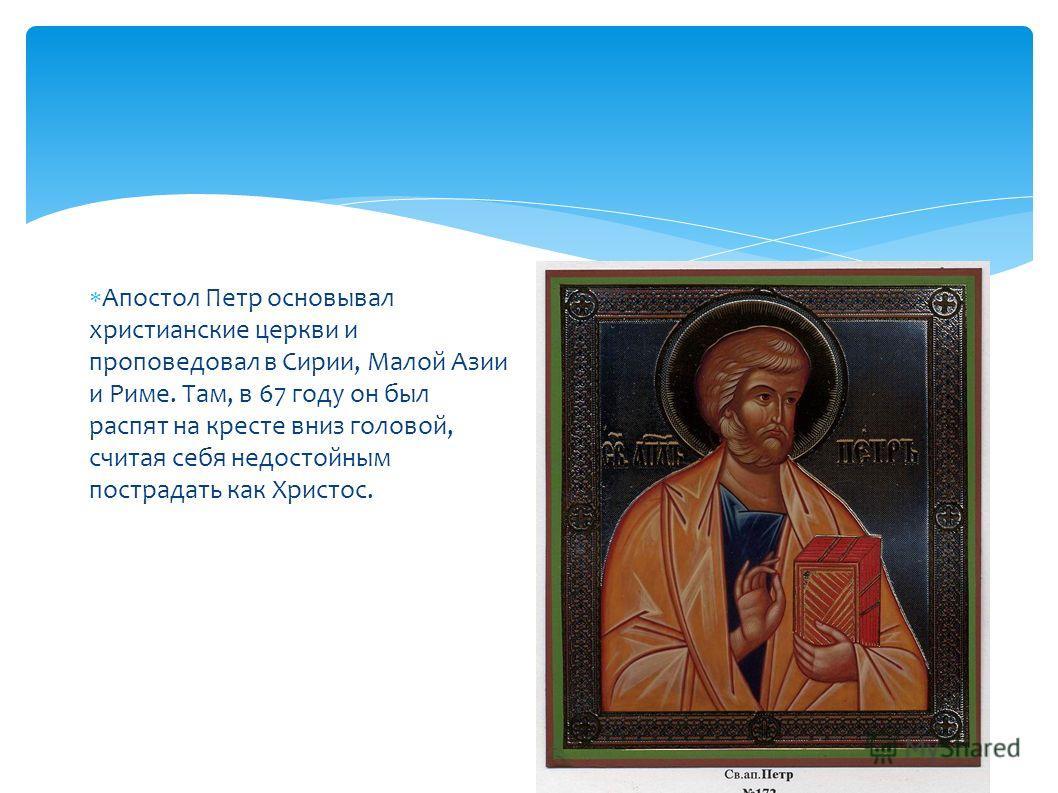 Апостол Петр основывал христианские церкви и проповедовал в Сирии, Малой Азии и Риме. Там, в 67 году он был распят на кресте вниз головой, считая себя недостойным пострадать как Христос.