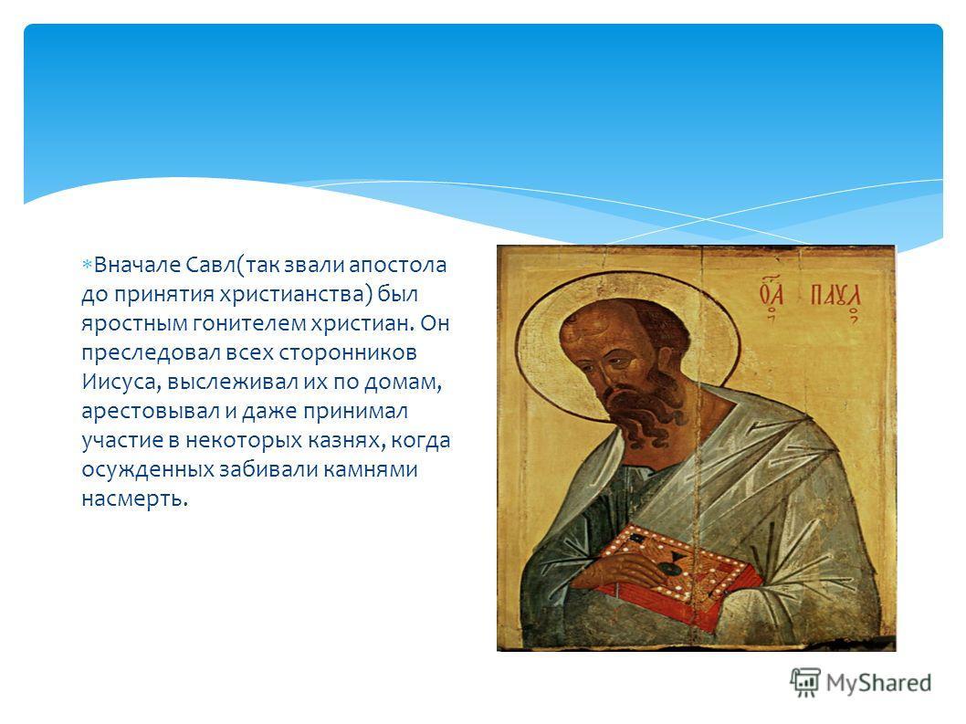 Вначале Савл(так звали апостола до принятия христианства) был яростным гонителем христиан. Он преследовал всех сторонников Иисуса, выслеживал их по домам, арестовывал и даже принимал участие в некоторых казнях, когда осужденных забивали камнями насме