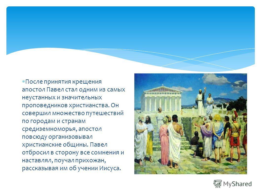 После принятия крещения апостол Павел стал одним из самых неустанных и значительных проповедников христианства. Он совершил множество путешествий по городам и странам средиземноморья, апостол повсюду организовывал христианские общины. Павел отбросил