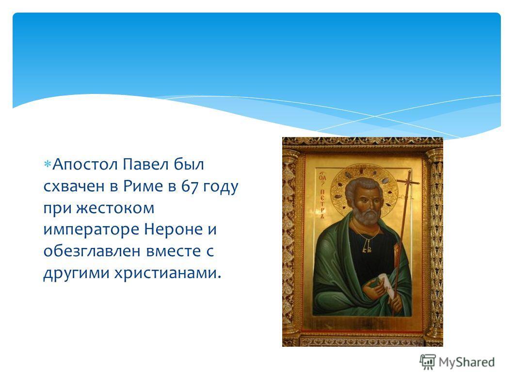 Апостол Павел был схвачен в Риме в 67 году при жестоком императоре Нероне и обезглавлен вместе с другими христианами.