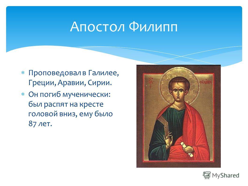 Апостол Филипп Проповедовал в Галилее, Греции, Аравии, Сирии. Он погиб мученически: был распят на кресте головой вниз, ему было 87 лет.