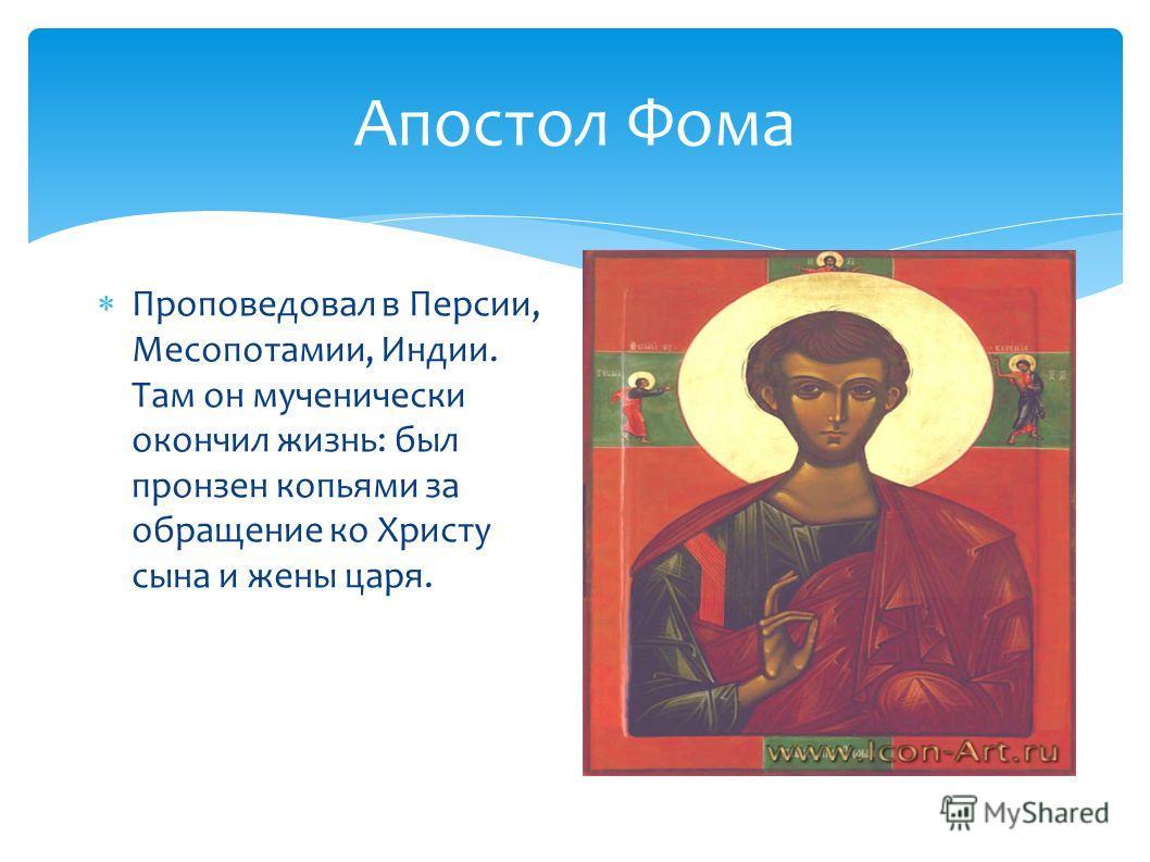 Апостол Фома Проповедовал в Персии, Месопотамии, Индии. Там он мученически окончил жизнь: был пронзен копьями за обращение ко Христу сына и жены царя.