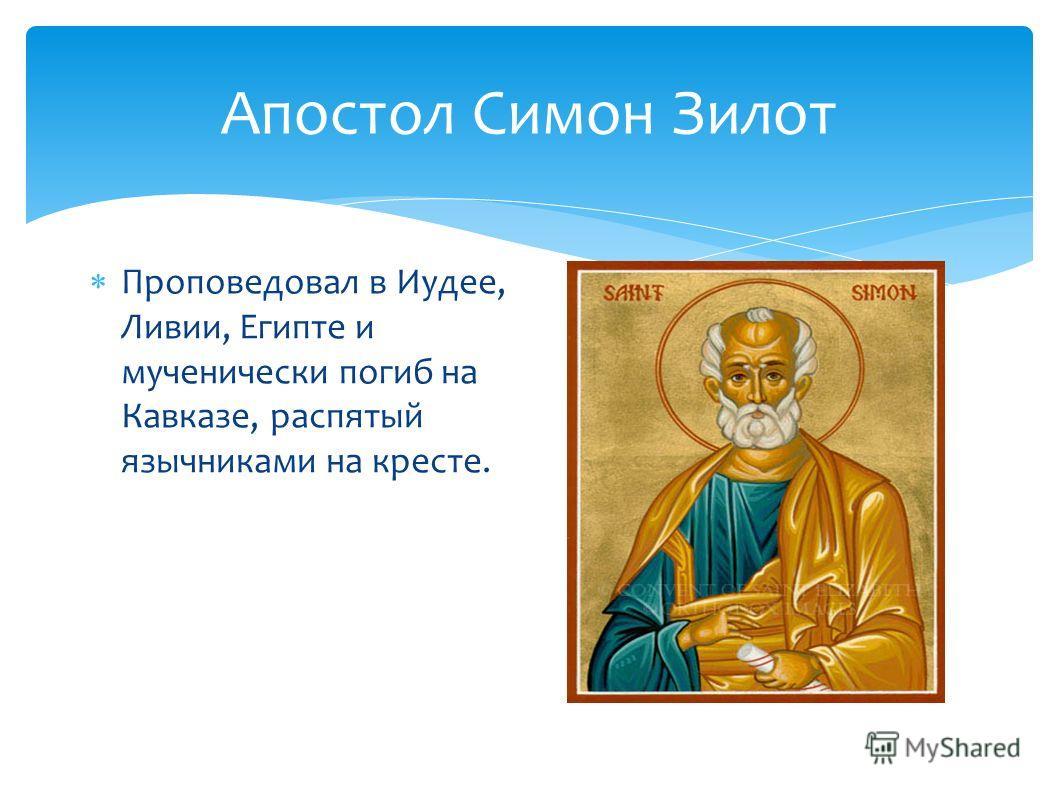 Апостол Симон Зилот Проповедовал в Иудее, Ливии, Египте и мученически погиб на Кавказе, распятый язычниками на кресте.