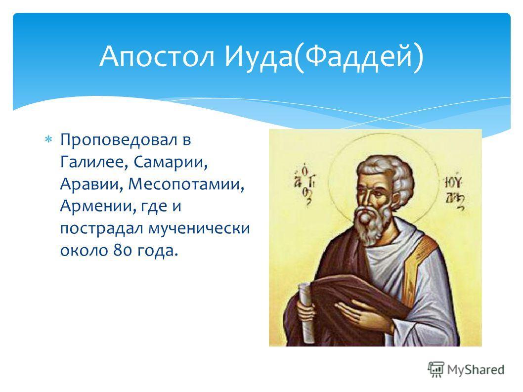 Апостол Иуда(Фаддей) Проповедовал в Галилее, Самарии, Аравии, Месопотамии, Армении, где и пострадал мученически около 80 года.