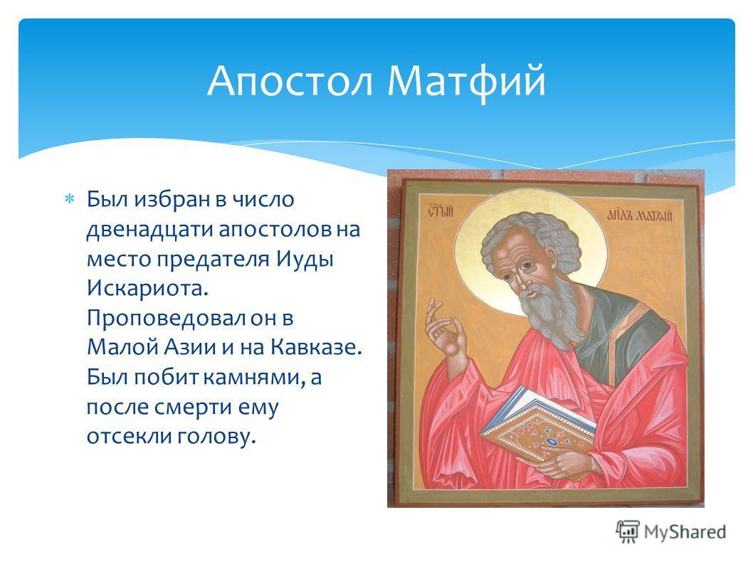Апостол Матфий Был избран в число двенадцати апостолов на место предателя Иуды Искариота. Проповедовал он в Малой Азии и на Кавказе. Был побит камнями, а после смерти ему отсекли голову.