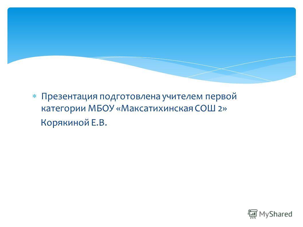 Презентация подготовлена учителем первой категории МБОУ «Максатихинская СОШ 2» Корякиной Е.В.