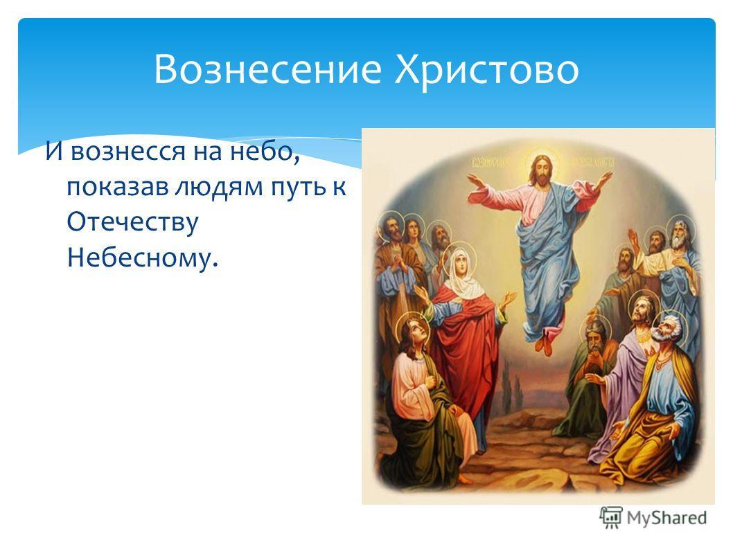Вознесение Христово И вознесся на небо, показав людям путь к Отечеству Небесному.