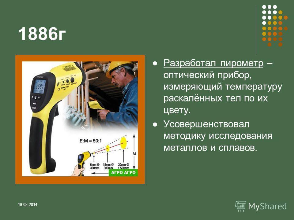 19.02.2014 1886г Разработал пирометр – оптический прибор, измеряющий температуру раскалённых тел по их цвету. Усовершенствовал методику исследования металлов и сплавов.