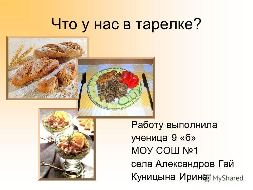 Что у нас в тарелке? Работу выполнила ученица 9 «б» МОУ СОШ 1 села Александров Гай Куницына Ирина