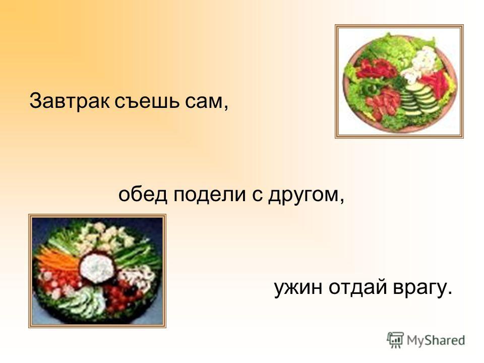 Завтрак съешь сам, обед подели с другом, ужин отдай врагу.
