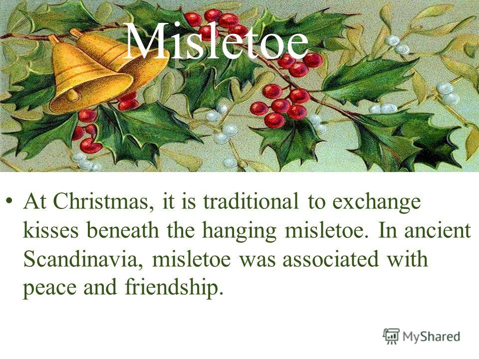 Misletoe At Christmas, it is traditional to exchange kisses beneath the hanging misletoe. In ancient Scandinavia, misletoe was associated with peace and friendship.