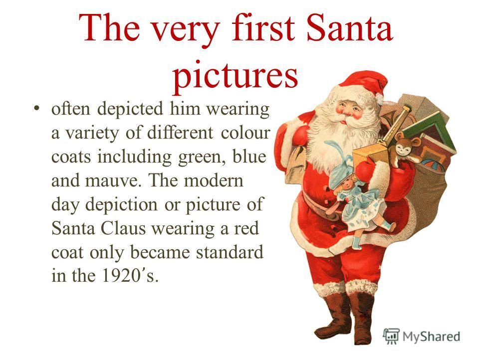The very first Santa pictures often depicted him wearing a variety of different colour coats including green, blue and mauve. The modern day depiction or picture of Santa Claus wearing a red coat only became standard in the 1920 s.