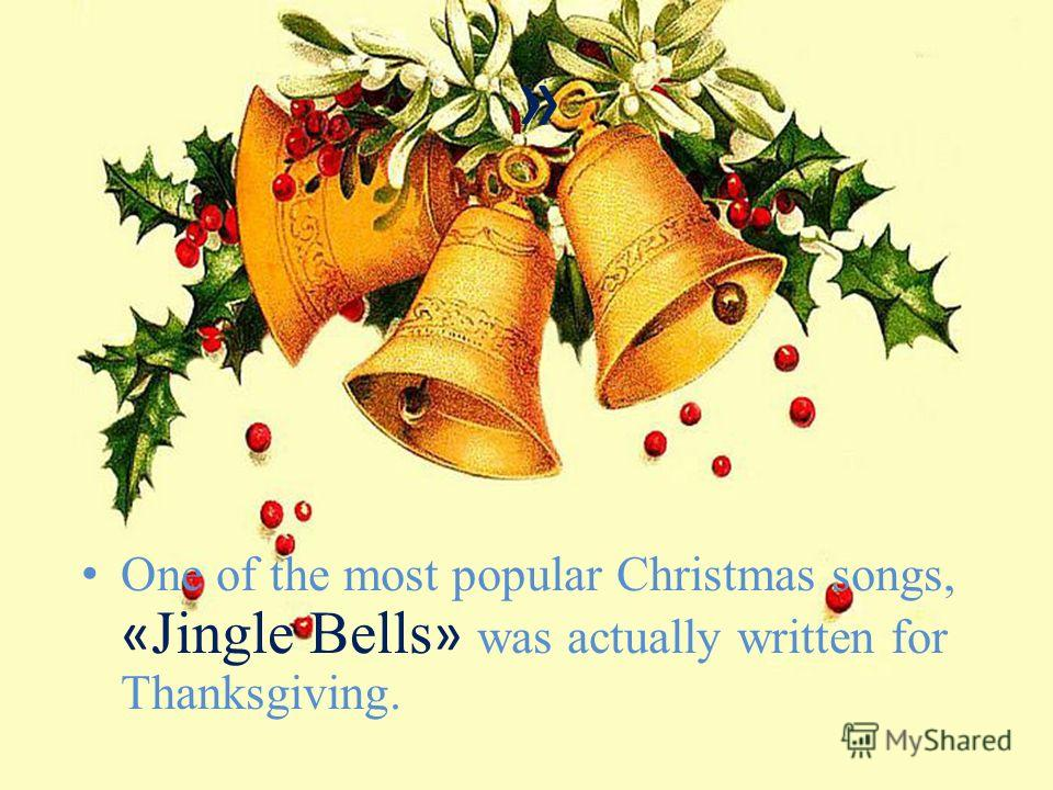 » One of the most popular Christmas songs, « Jingle Bells » was actually written for Thanksgiving.