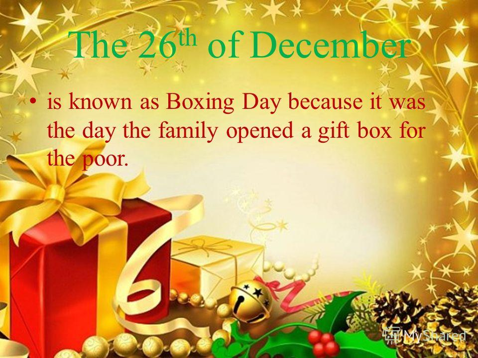 The 26 th of December is known as Boxing Day because it was the day the family opened a gift box for the poor.