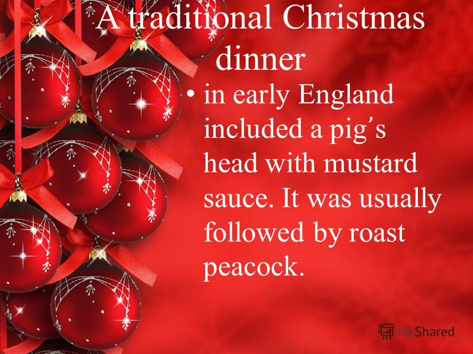 A traditional Christmas dinner in early England included a pig s head with mustard sauce. It was usually followed by roast peacock.