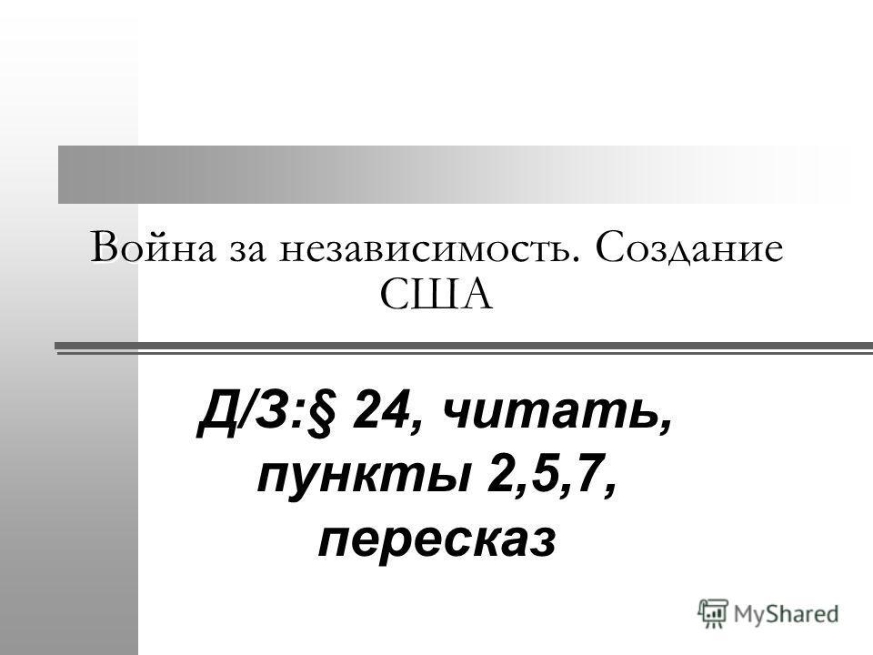 Война за независимость. Создание США Д/З:§ 24, читать, пункты 2,5,7, пересказ
