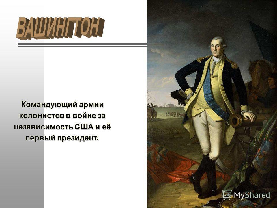Командующий армии колонистов в войне за независимость США и её первый президент.