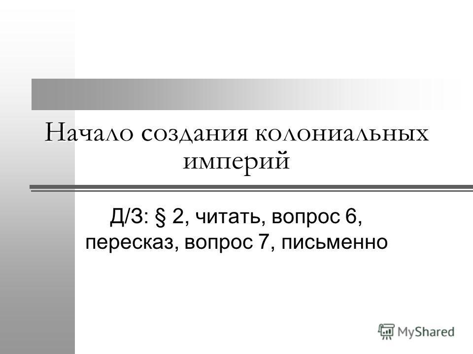 Начало создания колониальных империй Д/З: § 2, читать, вопрос 6, пересказ, вопрос 7, письменно