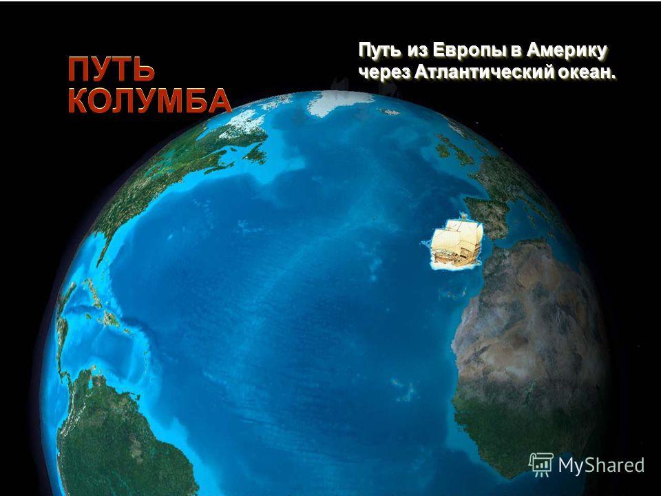 ПУТЬ КОЛУМБА Путь из Европы в Америку через Атлантический океан. Путь из Европы в Америку через Атлантический океан.