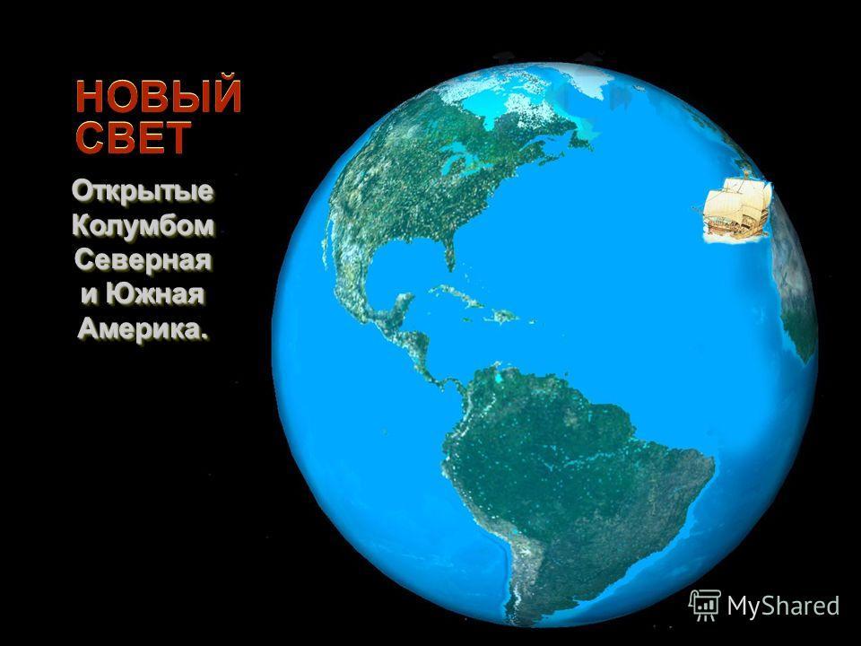 НОВЫЙ СВЕТ Открытые Колумбом Северная и Южная Америка. Открытые Колумбом Северная и Южная Америка.