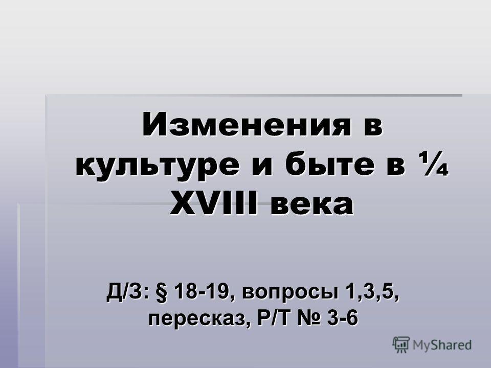 Изменения в культуре и быте в ¼ XVIII века Д/З: § 18-19, вопросы 1,3,5, пересказ, Р/Т 3-6