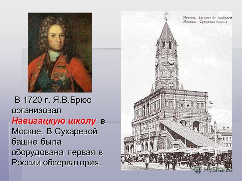 В 1720 г. Я.В.Брюс организовал Навигацкую школу в Москве. В Сухаревой башне была оборудована первая в России обсерватория. В 1720 г. Я.В.Брюс организовал Навигацкую школу в Москве. В Сухаревой башне была оборудована первая в России обсерватория.