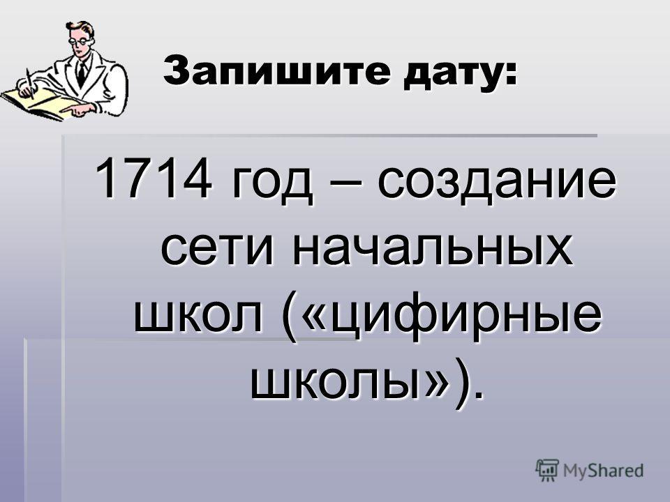 Запишите дату: 1714 год – создание сети начальных школ («цифирные школы»).