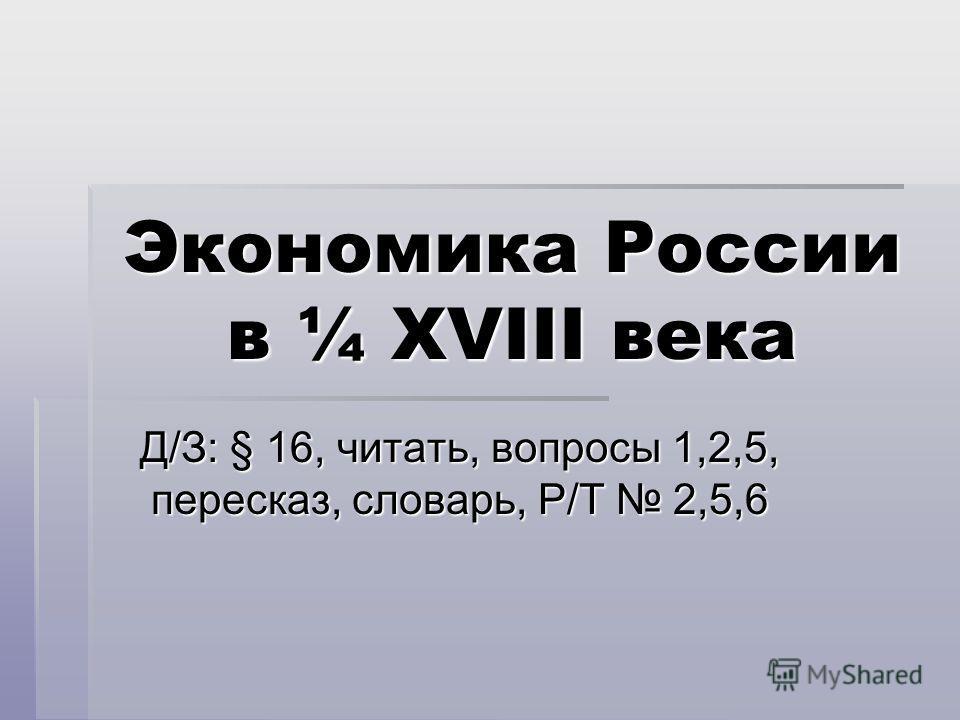 Экономика России в ¼ XVIII века Д/З: § 16, читать, вопросы 1,2,5, пересказ, словарь, Р/Т 2,5,6