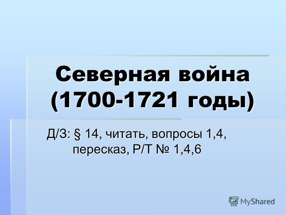 Северная война (1700-1721 годы) Д/З: § 14, читать, вопросы 1,4, пересказ, Р/Т 1,4,6