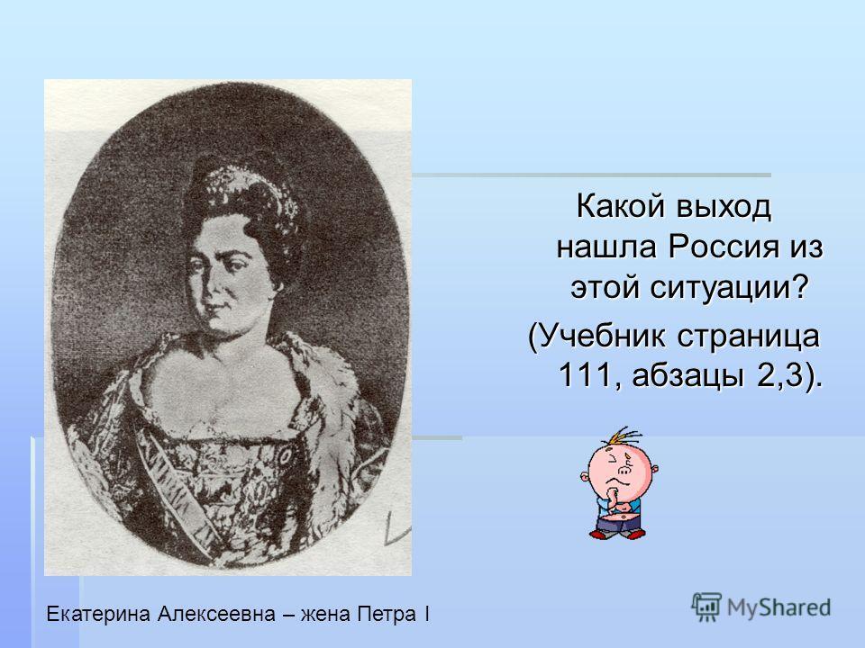 Какой выход нашла Россия из этой ситуации? (Учебник страница 111, абзацы 2,3). Екатерина Алексеевна – жена Петра I