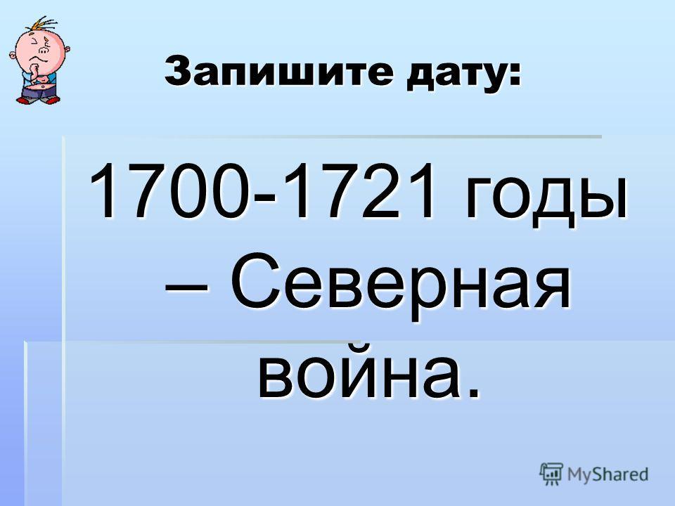 Запишите дату: 1700-1721 годы – Северная война.
