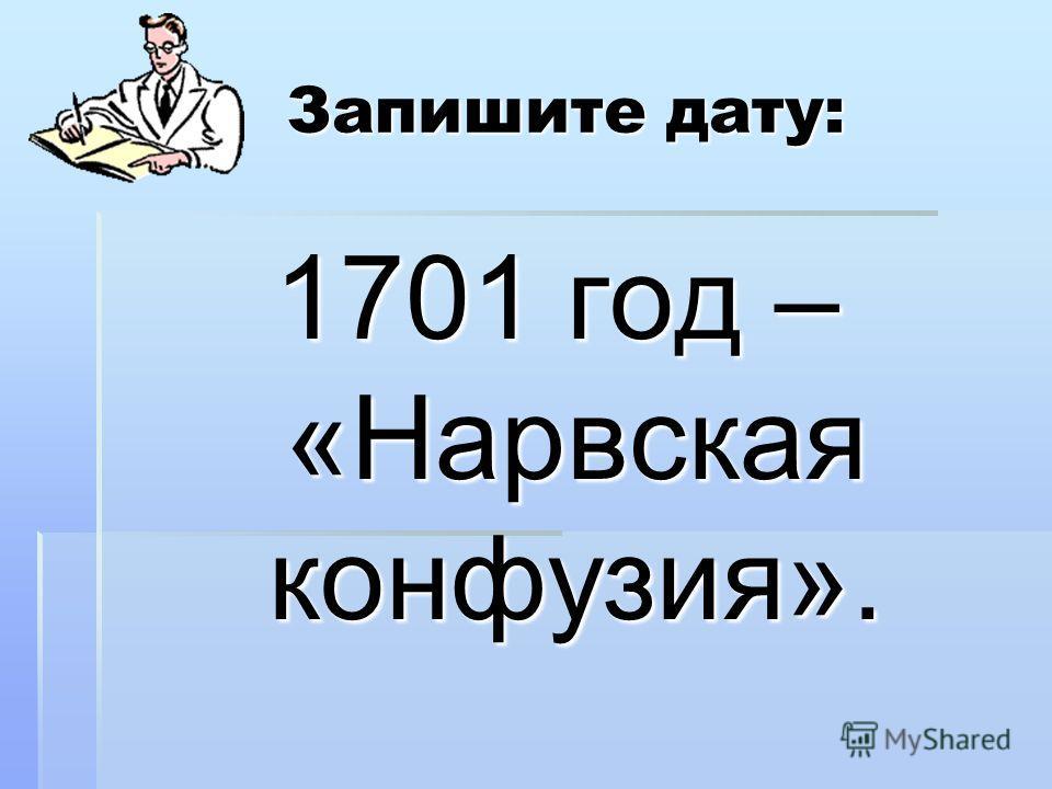 Запишите дату: Запишите дату: 1701 год – «Нарвская конфузия».