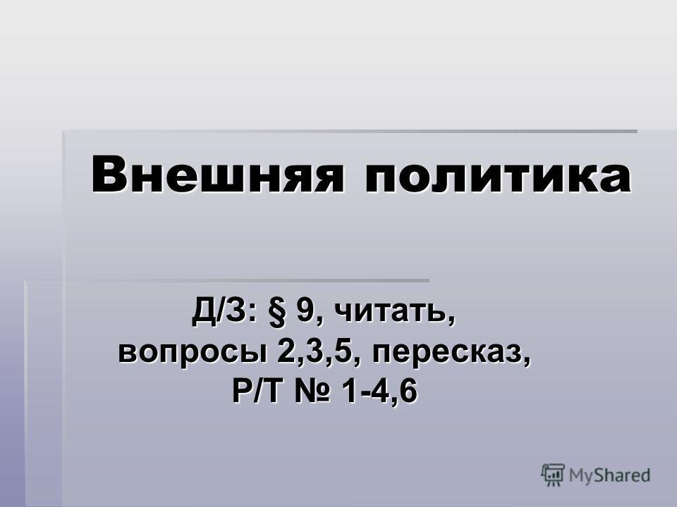 Внешняя политика Д/З: § 9, читать, вопросы 2,3,5, пересказ, Р/Т 1-4,6