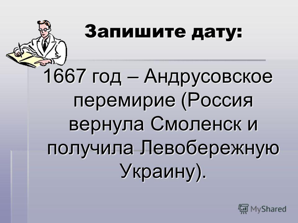 Запишите дату: Запишите дату: 1667 год – Андрусовское перемирие (Россия вернула Смоленск и получила Левобережную Украину).