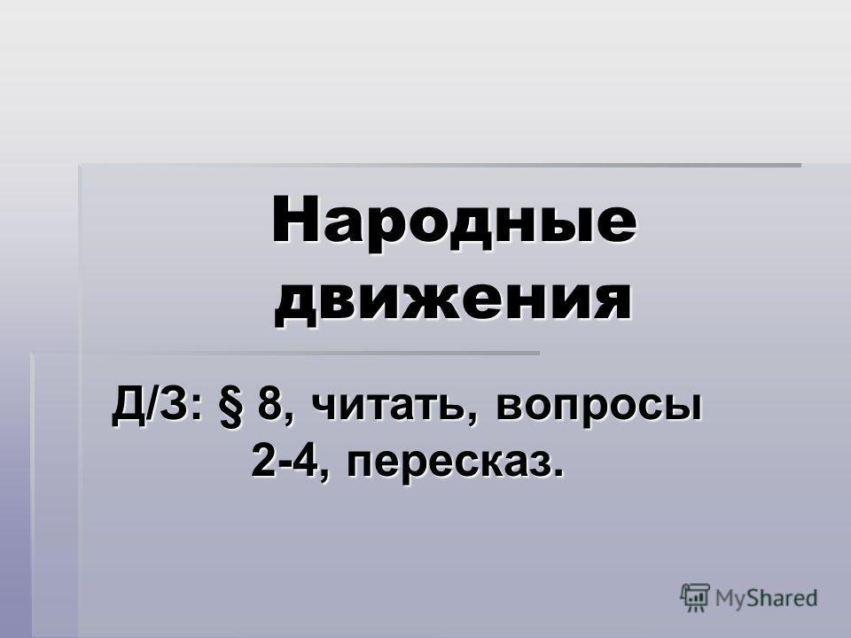 Народные движения Д/З: § 8, читать, вопросы 2-4, пересказ.