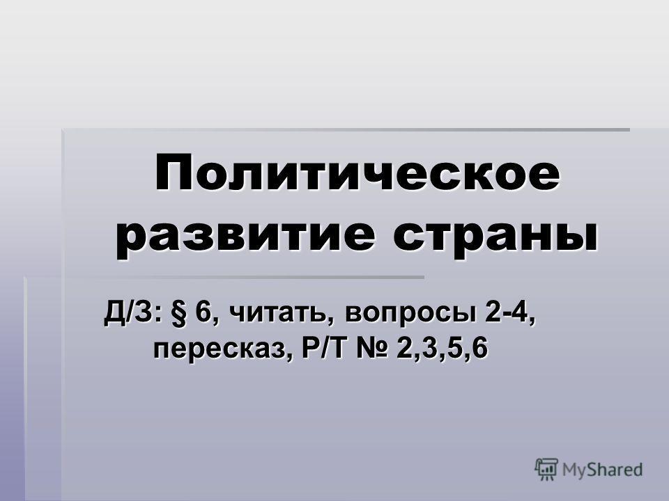 Политическое развитие страны Д/З: § 6, читать, вопросы 2-4, пересказ, Р/Т 2,3,5,6
