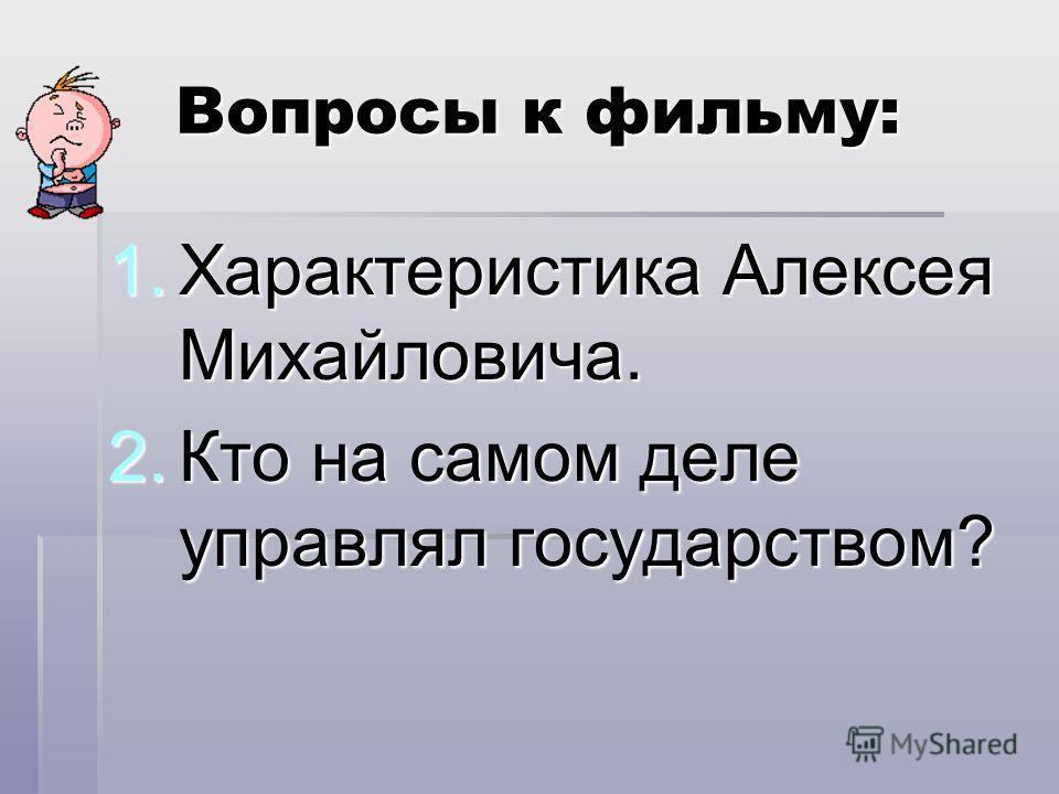 Вопросы к фильму: 1.Характеристика Алексея Михайловича. 2.Кто на самом деле управлял государством?