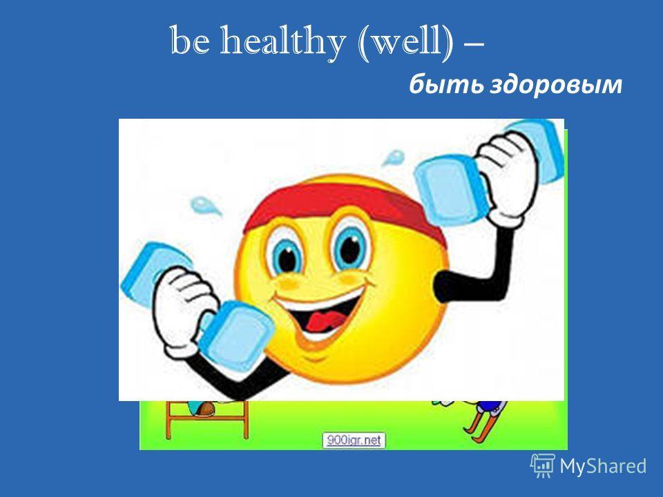 be healthy (well) – быть здоровым