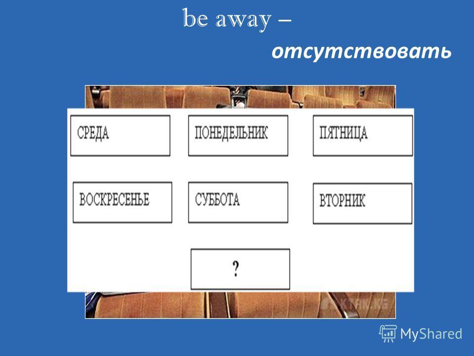 be away – отсутствовать