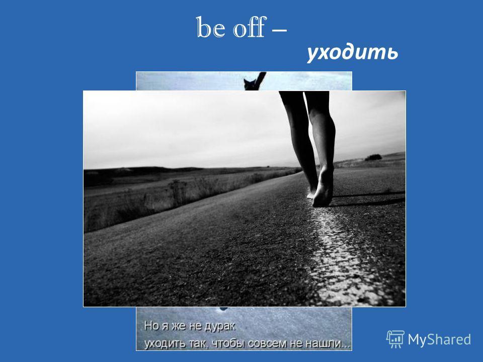 be off – уходить