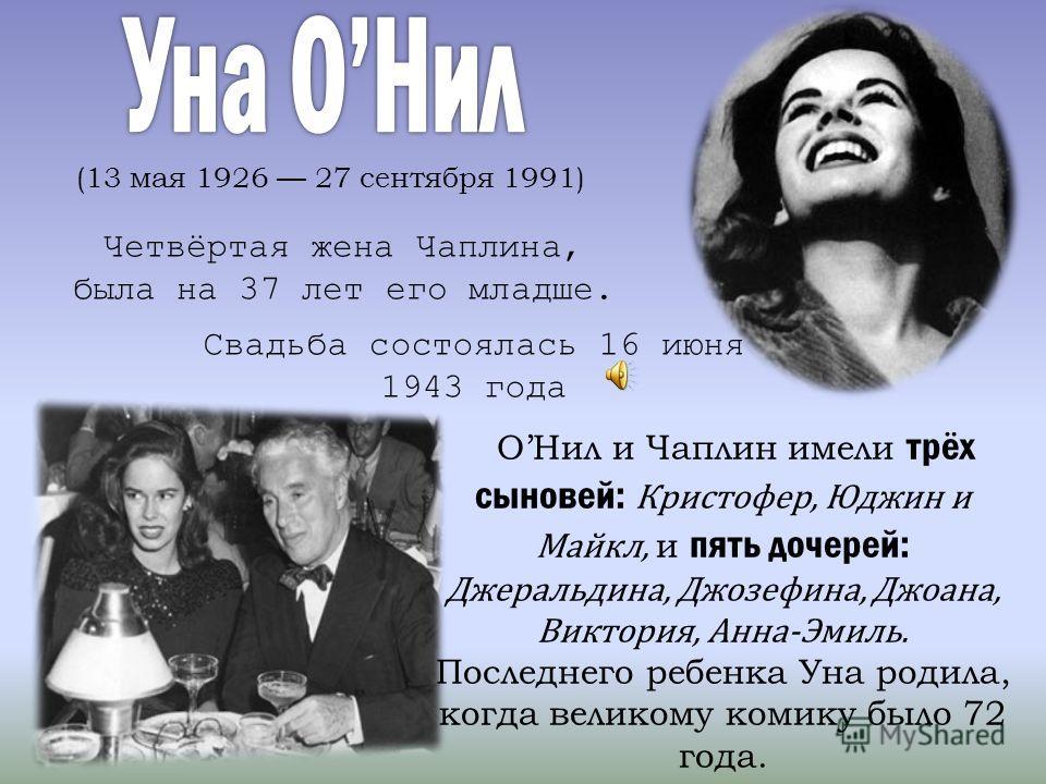 (13 мая 1926 27 сентября 1991) Четвёртая жена Чаплина, была на 37 лет его младше. Свадьба состоялась 16 июня 1943 года ОНил и Чаплин имели трёх сыновей: Кристофер, Юджин и Майкл, и пять дочерей: Джеральдина, Джозефина, Джоана, Виктория, Анна-Эмиль. П