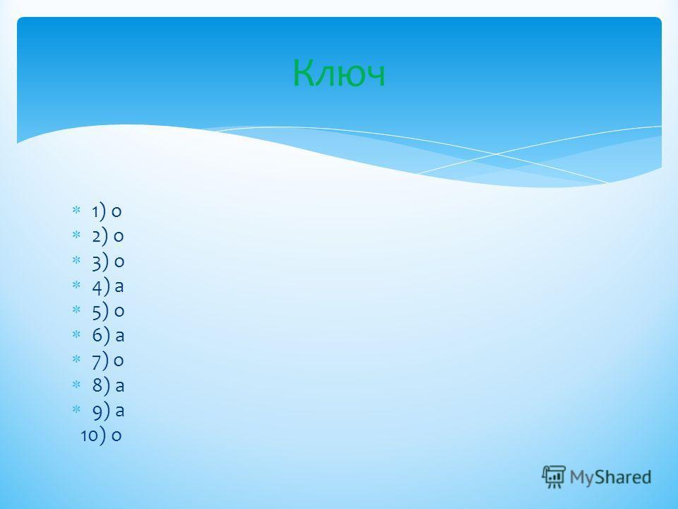 1) о 2) о 3) о 4) а 5) о 6) а 7) о 8) а 9) а 10) о Ключ