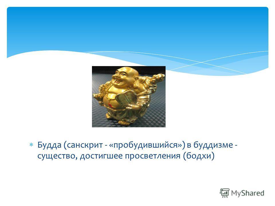 Будда (санскрит - «пробудившийся») в буддизме - существо, достигшее просветления (бодхи)