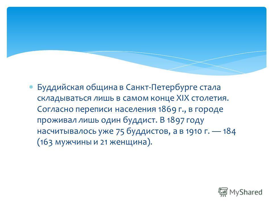 Буддийская община в Санкт-Петербурге стала складываться лишь в самом конце XIX столетия. Согласно переписи населения 1869 г., в городе проживал лишь один буддист. В 1897 году насчитывалось уже 75 буддистов, а в 1910 г. 184 (163 мужчины и 21 женщина).