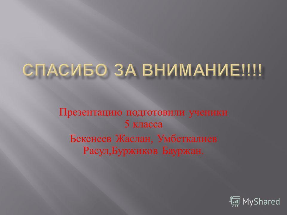 Презентацию подготовили ученики 5 класса Бекенеев Жаслан, Умбеткалиев Расул, Буржиков Бауржан.
