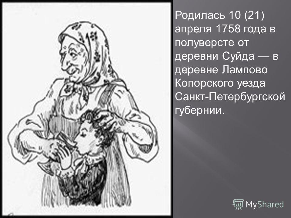 Родилась 10 (21) апреля 1758 года в полуверсте от деревни Суйда в деревне Лампово Копорского уезда Санкт-Петербургской губернии.